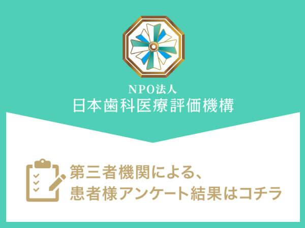 NPO法人 日本歯科医療評価機構 第三者機関による、患者さまアンケート結果はこちら